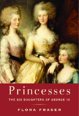 Princesses; the Six Daughters of George III, Fraser, Flora