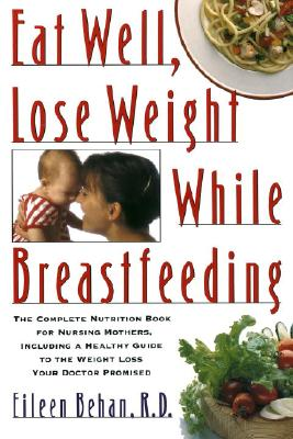 Image for Eat Well, Lose Weight While Breastfeeding: The Complete Nutrition Book for Nursing Mothers, Including a Healthy Guide to the Weight Loss Your Doctor Promised