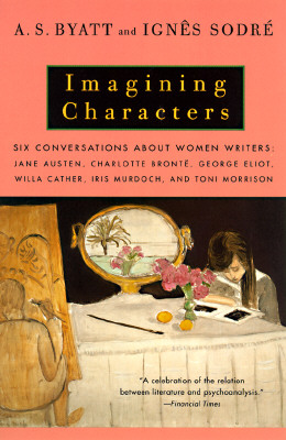 Image for Imagining Characters: Six Conversations About Women Writers: Jane Austen, Charlotte Bronte, George Eliot, Willa Cather, Iris Murdoch, and Toni Morrison