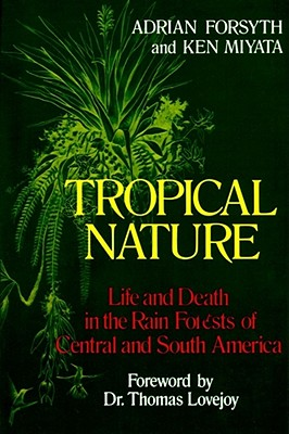 Tropical Nature: Life and Death in the Rain Forests of Central and South America, Adrian Forsyth; Ken Miyata