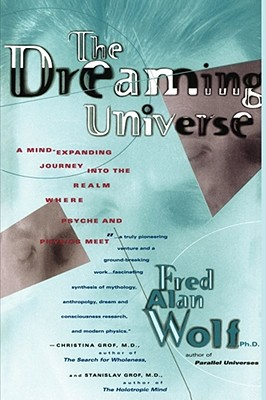 The Dreaming Universe: A Mind-Expanding Journey Into the Realm Where Psyche and Physics Meet, Wolf, Fred Alan