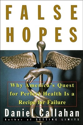 Image for False Hopes: Why Americas Quest for Perfect Health Is a Recipe for Failure