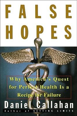 False Hopes: Why Americas Quest for Perfect Health Is a Recipe for Failure, Callahan, Daniel