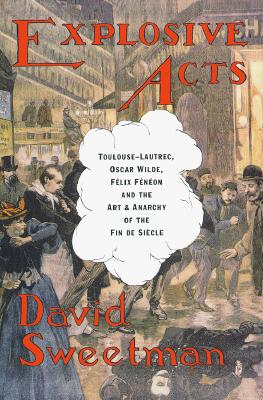 Image for Explosive Acts: Toulouse-Lautrec, Oscar Wilde, Felix Feneon, and the Art & Anarchy of the Fin de Siecle