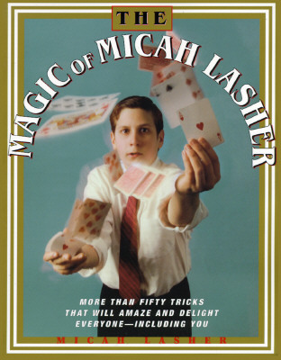 Image for The MAGIC OF MICAH LASHER: More Than 50 Tricks That Will Amaze and Delight Everyone - Including You