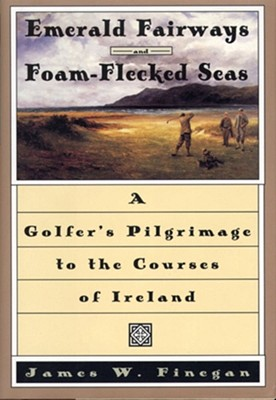 Image for Emerald Fairways and Foam-Flecked Seas: A Golfer's Pilgrimage to the Courses of Ireland