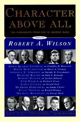 CHARACTER ABOVE ALL: Ten Presidents from FDR to George Bush