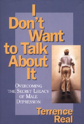 Image for I Don't Want to Talk About It: Overcoming the Secret Legacy of Male Depression