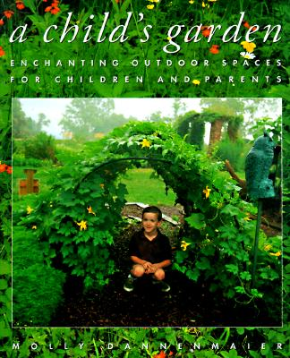 A Childs Garden: Enchanting Outdoor Spaces for Children and Parents, Dannenmaier, Molly