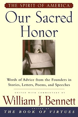 Our Sacred Honor: Words of Advice from the Founders in Stories, Letters, Poems, and Speeches, Bennett, William J.