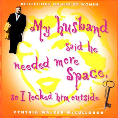 My Husband Said He Needed More Space, So I Locked Him Outside : Reflections on Life by Women, CYNTHIA WALKER MCCULLOUGH