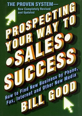 Prospecting Your Way to Sales Success: How to Find New Business by Phone, Fax, Internet, and Other New Media, Good, Bill