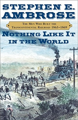 Nothing Like It in the World: The Men Who Built the Transcontinental Railroad 1865-1869, Ambrose, Stephen E. Jr.