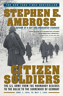 Citizen Soldiers: The U. S. Army from the Normandy Beaches to the Bulge to the Surrender of Germany, Ambrose, Stephen E.