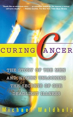 Image for CURING CANCER THE STORY OF THE MEN & WOMEN UNLOCKING THE SECRETS OF OUR DEADLIEST ILLNESS