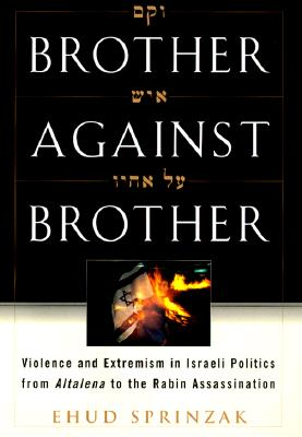 Brother Against Brother: Violence and Extremism in Israeli Politics from Altalena to the Rabin Assassination, Sprinzak, Ehud