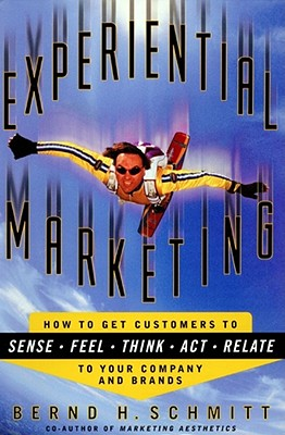 Experiential Marketing: How to Get Customers to Sense, Feel, Think, Act, Relate, Bernd H. Schmitt