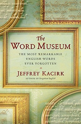 The Word Museum: The Most Remarkable English Words Ever Forgotten, Kacirk, Jeffrey