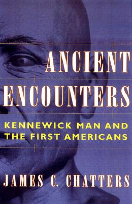 Ancient Encounters: Kennewick Man and the First Americans, Chatters, James C.