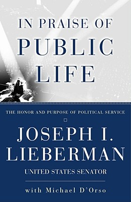 In Praise of Public Life: The Honor And Purpose Of Political Service, Lieberman, Joseph I.; D'Orso, Michael