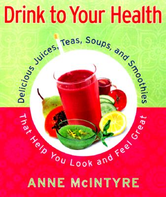 Image for Drink to Your Health: Delicious Juices, Teas, Soups, and Smoothies That Help You Look and Feel Great
