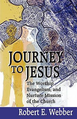 Journey to Jesus: The Worship, Evangelism, and Nurture Mission of the Church, Webber, Robert
