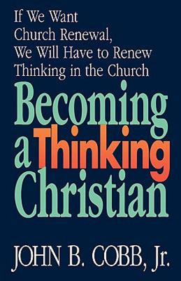 Becoming a Thinking Christian: If We Want Church Renewal, We Will Have to Renew Thinking in the Church, Cobb, John B. Jr.