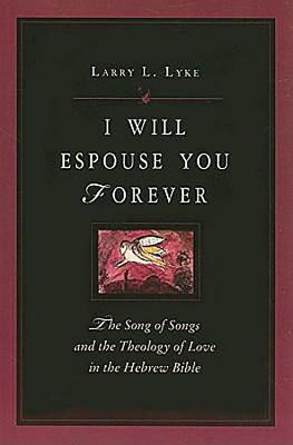 I Will  Espouse You Forever: The Song of Songs and the Theology of Love in the Hebrew Bible, Larry L. Lyke