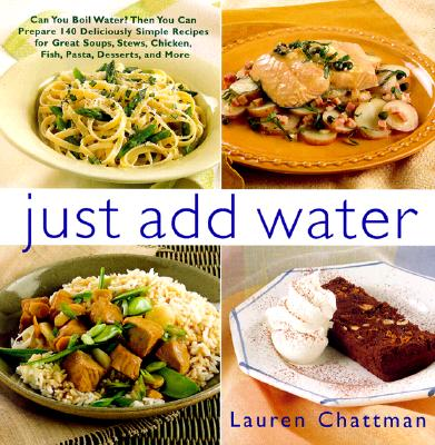 Image for Just Add Water: Can You Boil Water? Then You Can Make 140 Deliciously Simple Recipes for Great Soups, Stews, Chicken, Fish, Pasta, Desserts, and More