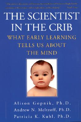 The Scientist in the Crib: What Early Learning Tells Us About the Mind, Alison Gopnik; Andrew N. Meltzoff; Patricia K. Kuhl