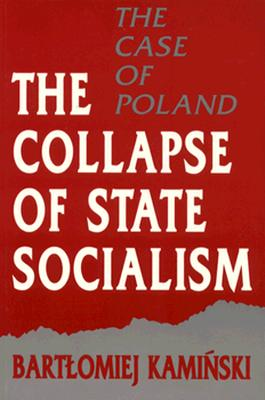 The Collapse of State Socialism: The Case of Poland, Kaminski, Bartomiej