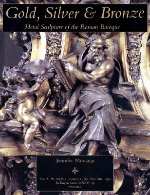 Image for Gold, Silver and Bronze: Metal Sculpture of the Roman Baroque (Bollingen Series, Nos. 35, 39 / The A. W. Mellon Lectures in the Fine Arts, 1990)