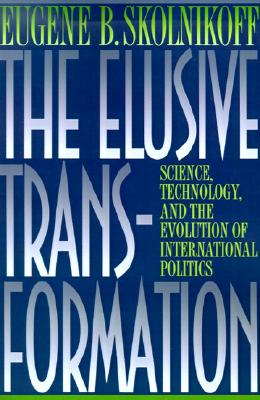 The Elusive Transformation: Science, Technology, and the Evolution of International Politics, Skolnikoff, Eugene B.