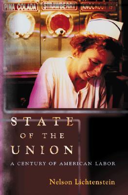 State of the Union: A Century of American Labor (Politics and Society in Twentieth-Century America), Lichtenstein, Nelson