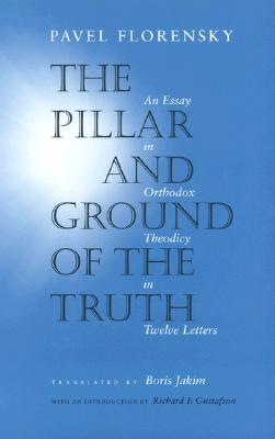 The Pillar and Ground of the Truth: An Essay in Orthodox Theodicy in Twelve Letters, PAVEL FLORENSKY