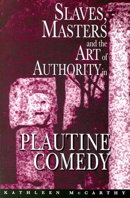Slaves, Masters, and the Art of Authority in Plautine Comedy, McCarthy, Kathleen