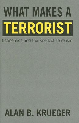 Image for What Makes a Terrorist: Economics and the Roots of Terrorism (Lionel Robbins Lectures)