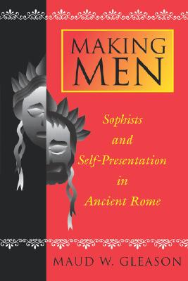 Making Men: Sophists and Self-Presentation in Ancient Rome, Gleason, Maud W.
