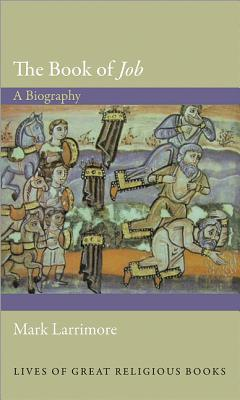 The Book of 'Job': A Biography (Lives of Great Religious Books), Mark Larrimore