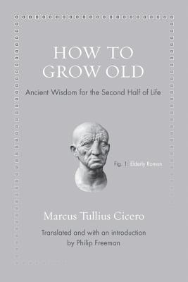 Image for How to Grow Old: Ancient Wisdom for the Second Half of Life (Ancient Wisdom for Modern Readers)