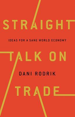 Straight Talk on Trade: Ideas for a Sane World Economy, Rodrik, Dani