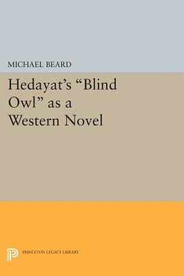 "Hedayat's ""Blind Owl"" as a Western Novel (Princeton Legacy Library), Beard, Michael"