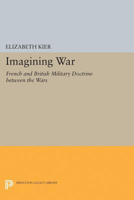 Imagining War: French and British Military Doctrine between the Wars (Princeton Legacy Library), Kier, Elizabeth