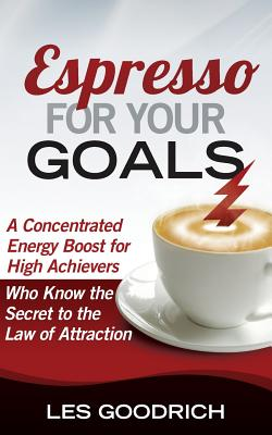 Espresso For Your Goals: A Concentrated Energy Boost for High Achievers Who Know the Secret to the Law Of Attraction, Goodrich, Les