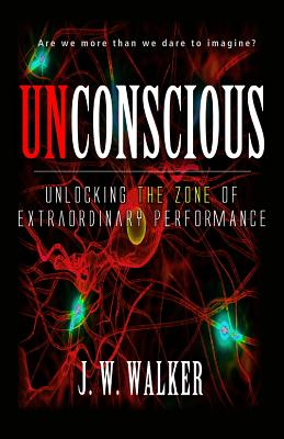 Unconscious: Unlocking The Zone for Extraordinary Performance (Super Human Performance), Walker, J. W.