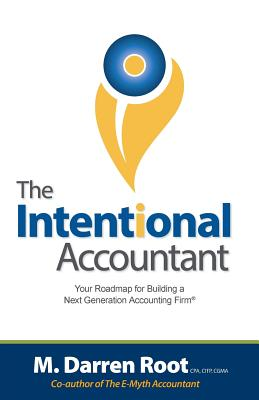 The Intentional Accountant: Your Roadmap for Building a Next Generation Accounting Firm, Root, M Darren