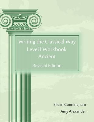 Writing the Classical Way: Level I Workbook: Ancient, Eileen Cunningham, Amy Alexander