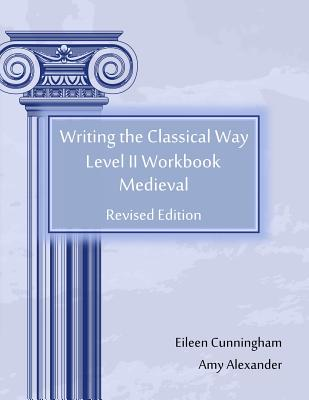 Writing the Classical Way: Level II Workbook: Medieval, Eileen Cunningham, Amy Alexander