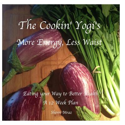 Image for The Cookin' Yogi's, More Energy, Less Waist: Eating your Way to Better Health, A 12 Week Plan