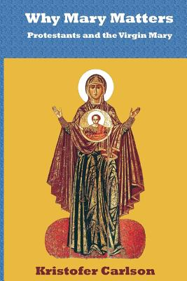 Why Mary Matters: Protestants and the Virgin Mary, Kristofer J Carlson